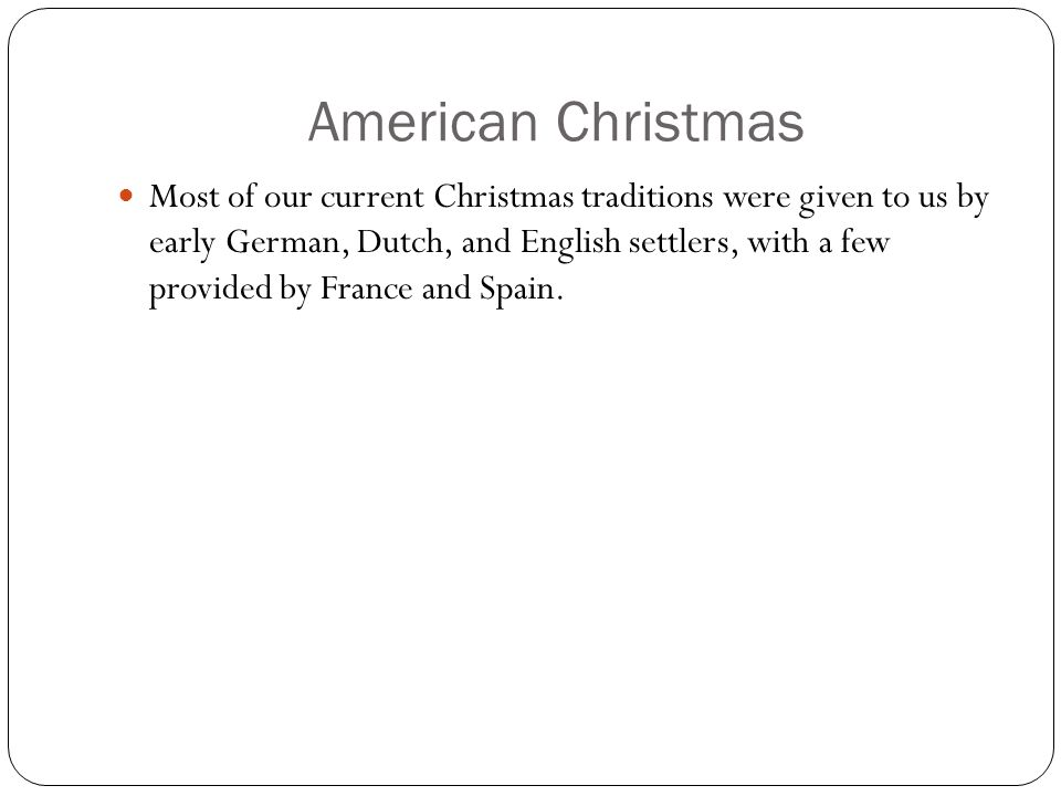 American Christmas Most of our current Christmas traditions were given to us by early German, Dutch, and English settlers, with a few provided by Fran
