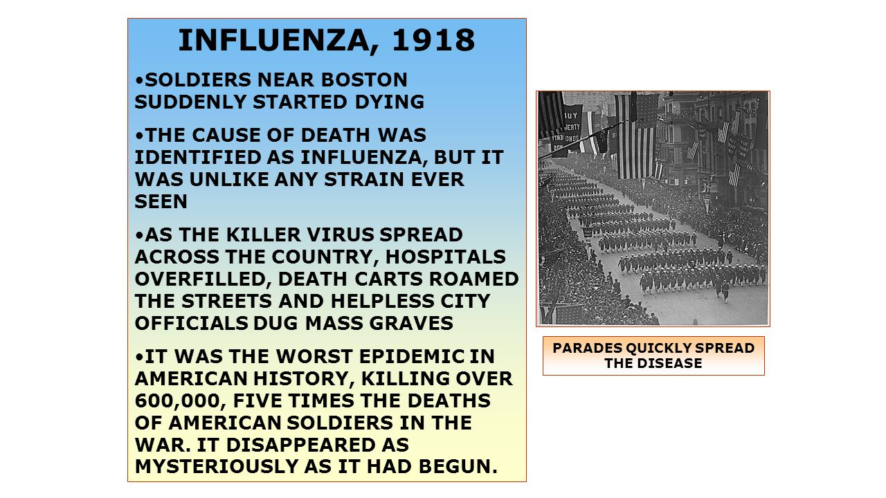 INFLUENZA, 1918 SOLDIERS NEAR BOSTON SUDDENLY STARTED DYING THE CAUSE OF DEATH WAS IDENTIFIED AS INFLUENZA, BUT IT WAS UNLIKE ANY STRAIN EVER SEEN AS THE KILLER VIRUS SPREAD ACROSS THE COUNTRY, HOSPITALS OVERFILLED, DEATH CARTS ROAMED THE STREETS AND HELPLESS CITY OFFICIALS DUG MASS GRAVES IT WAS THE WORST EPIDEMIC IN AMERICAN HISTORY, KILLING OVER 600,000, FIVE TIMES THE DEATHS OF AMERICAN SOLDIERS IN THE WAR.