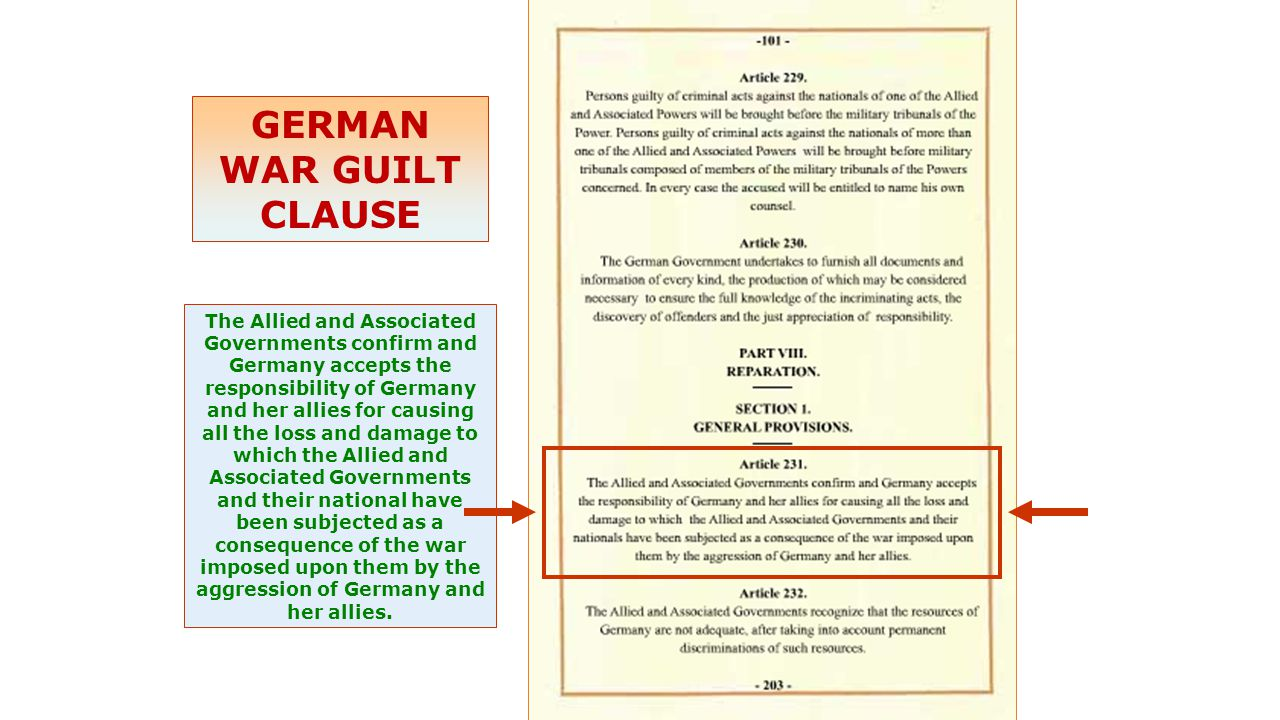 GERMAN WAR GUILT CLAUSE The Allied and Associated Governments confirm and Germany accepts the responsibility of Germany and her allies for causing all the loss and damage to which the Allied and Associated Governments and their national have been subjected as a consequence of the war imposed upon them by the aggression of Germany and her allies.
