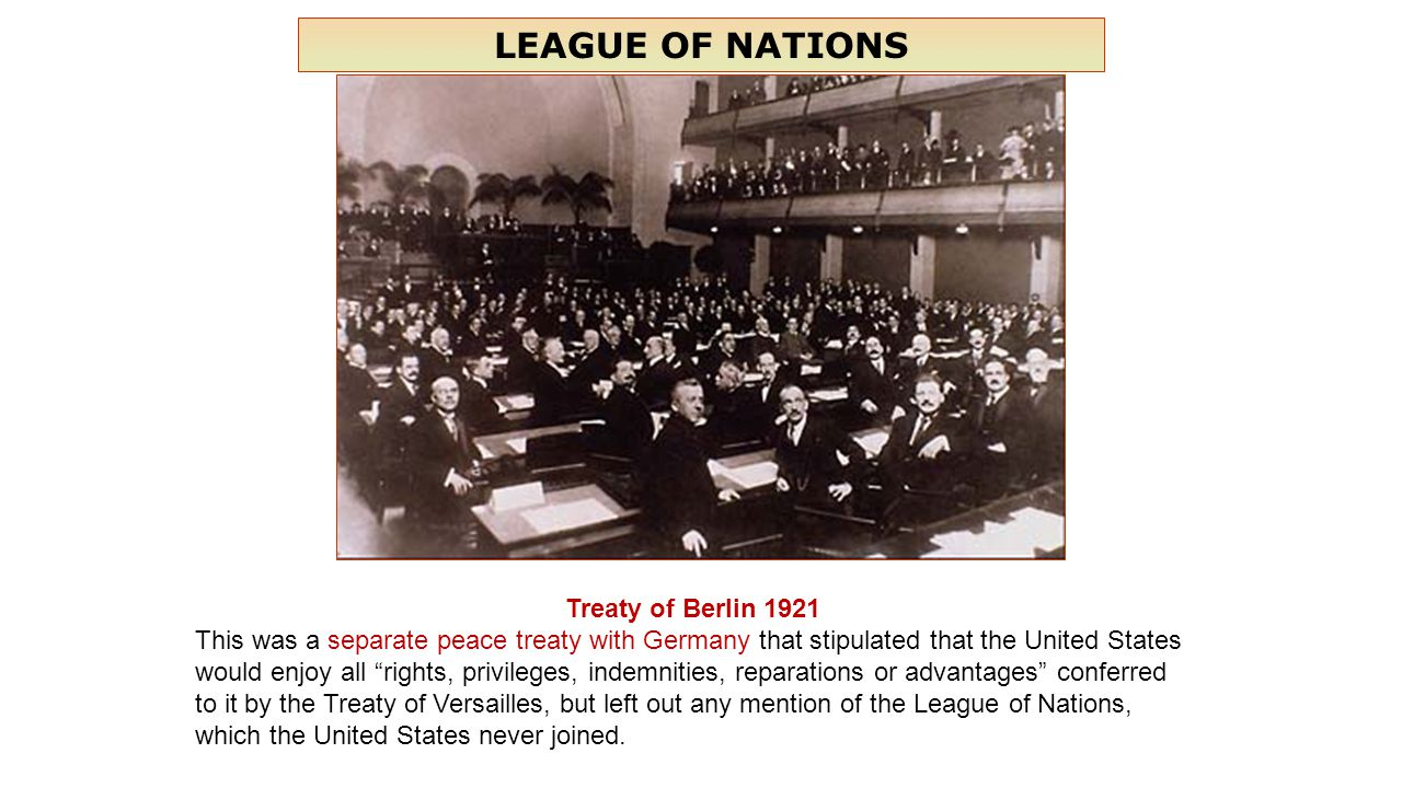 LEAGUE OF NATIONS Treaty of Berlin 1921 This was a separate peace treaty with Germany that stipulated that the United States would enjoy all rights, privileges, indemnities, reparations or advantages conferred to it by the Treaty of Versailles, but left out any mention of the League of Nations, which the United States never joined.