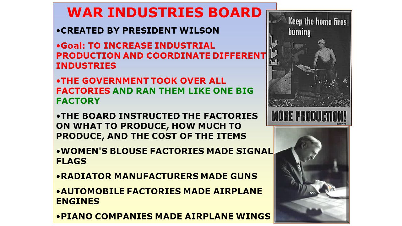 WAR INDUSTRIES BOARD CREATED BY PRESIDENT WILSON Goal: TO INCREASE INDUSTRIAL PRODUCTION AND COORDINATE DIFFERENT INDUSTRIES THE GOVERNMENT TOOK OVER ALL FACTORIES AND RAN THEM LIKE ONE BIG FACTORY THE BOARD INSTRUCTED THE FACTORIES ON WHAT TO PRODUCE, HOW MUCH TO PRODUCE, AND THE COST OF THE ITEMS WOMEN S BLOUSE FACTORIES MADE SIGNAL FLAGS RADIATOR MANUFACTURERS MADE GUNS AUTOMOBILE FACTORIES MADE AIRPLANE ENGINES PIANO COMPANIES MADE AIRPLANE WINGS