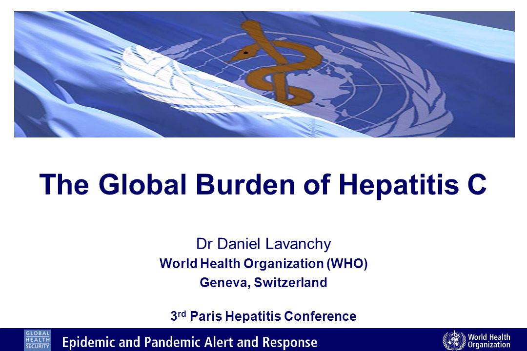 The Global Burden of Hepatitis C Dr Daniel Lavanchy World Health Organization (WHO) Geneva, Switzerland 3 rd Paris Hepatitis Conference