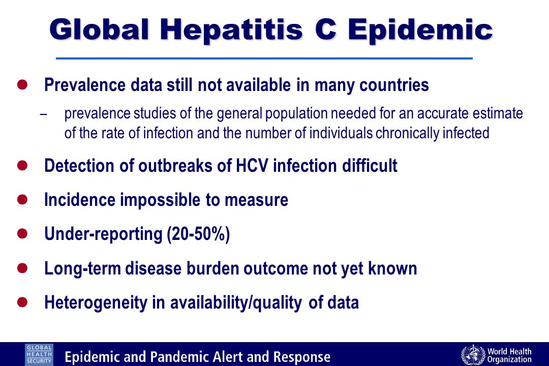 l Prevalence data still not available in many countries – prevalence studies of the general population needed for an accurate estimate of the rate of infection and the number of individuals chronically infected l Detection of outbreaks of HCV infection difficult l Incidence impossible to measure l Under-reporting (20-50%) l Long-term disease burden outcome not yet known l Heterogeneity in availability/quality of data Global Hepatitis C Epidemic