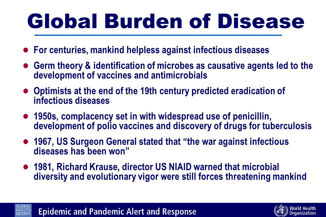 Global Burden of Disease l For centuries, mankind helpless against infectious diseases l Germ theory & identification of microbes as causative agents led to the development of vaccines and antimicrobials l Optimists at the end of the 19th century predicted eradication of infectious diseases l 1950s, complacency set in with widespread use of penicillin, development of polio vaccines and discovery of drugs for tuberculosis l 1967, US Surgeon General stated that the war against infectious diseases has been won l 1981, Richard Krause, director US NIAlD warned that microbial diversity and evolutionary vigor were still forces threatening mankind