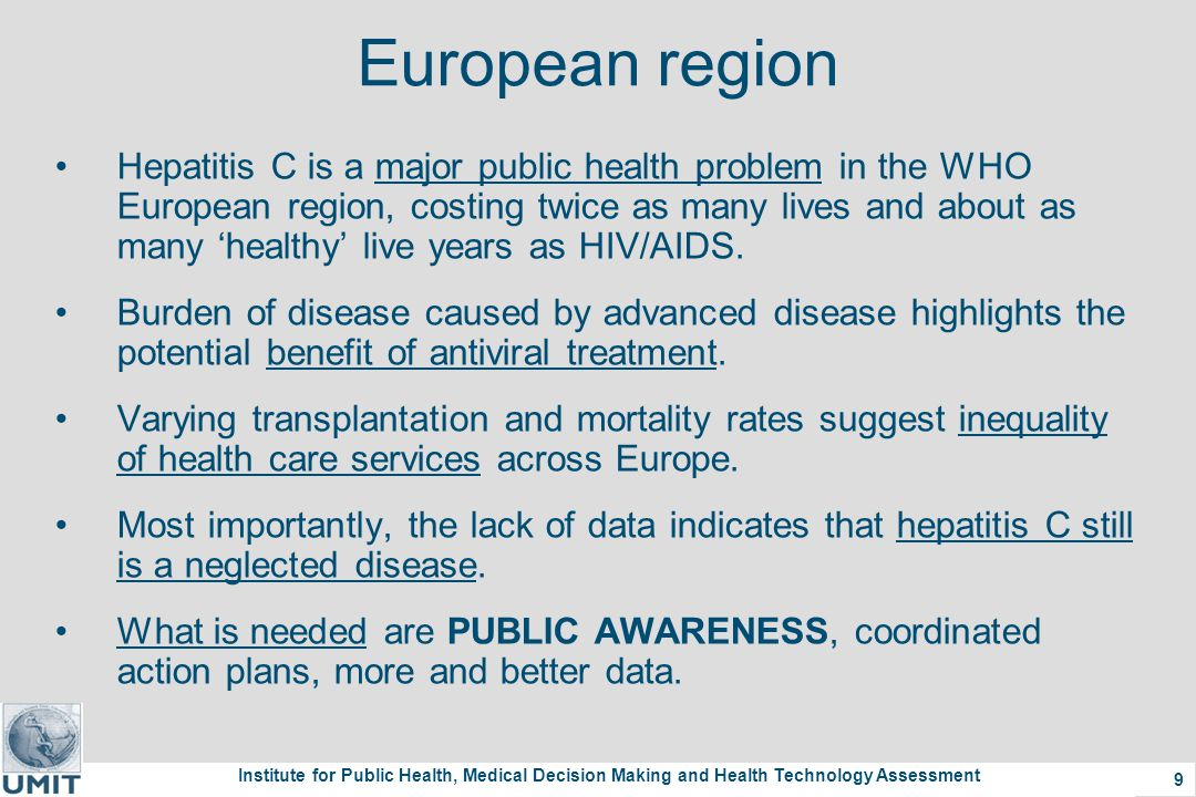 Institute for Public Health, Medical Decision Making and Health Technology Assessment 9 European region Hepatitis C is a major public health problem in the WHO European region, costing twice as many lives and about as many 'healthy' live years as HIV/AIDS.