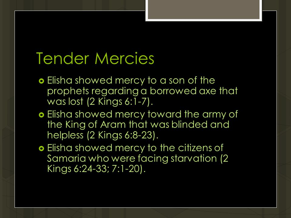 Tender Mercies  Elisha showed mercy to a son of the prophets regarding a borrowed axe that was lost (2 Kings 6:1-7).