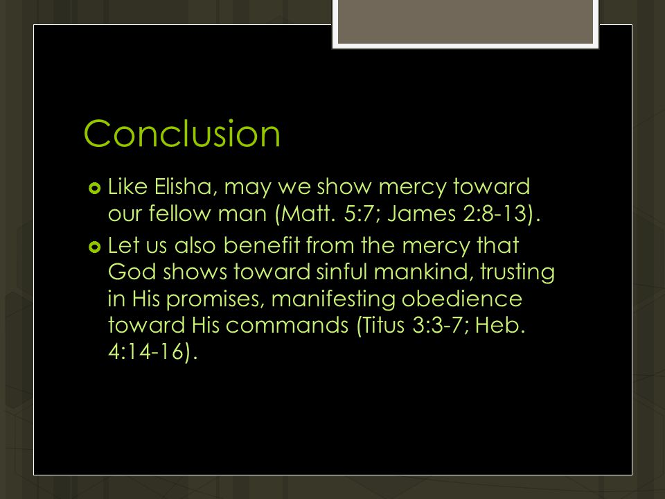 Conclusion  Like Elisha, may we show mercy toward our fellow man (Matt.