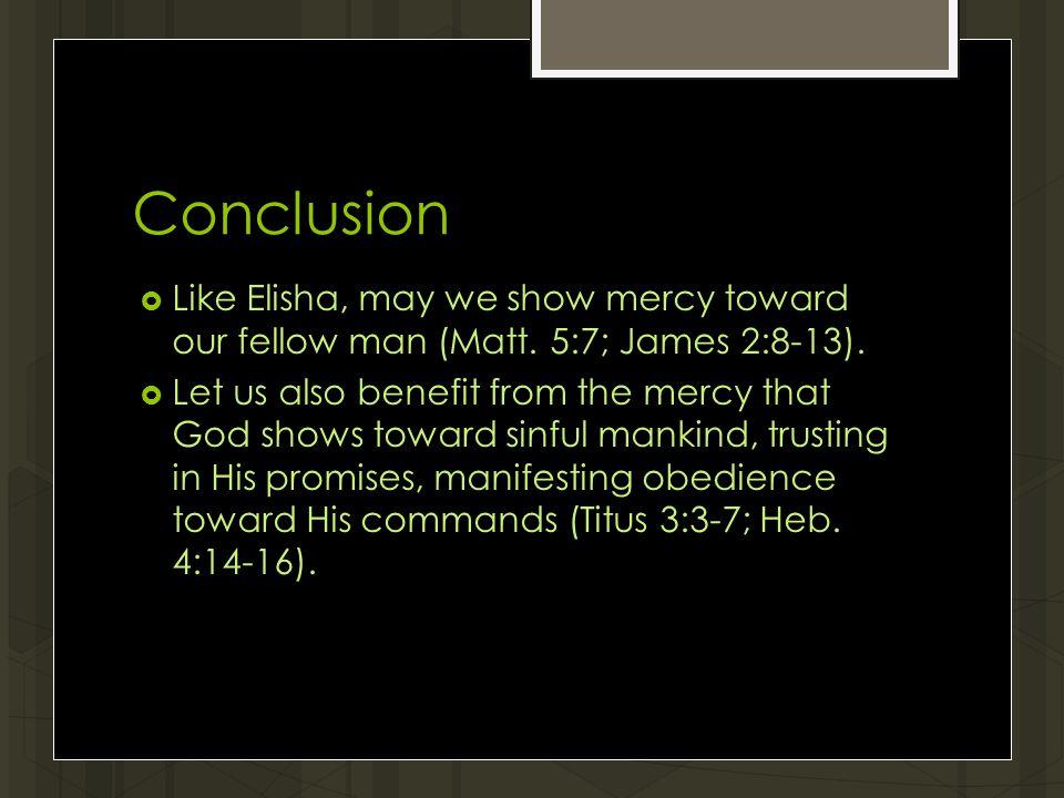 Conclusion  Like Elisha, may we show mercy toward our fellow man (Matt.