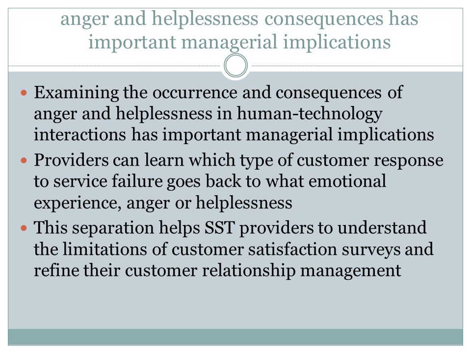 anger and helplessness consequences has important managerial implications Examining the occurrence and consequences of anger and helplessness in human-technology interactions has important managerial implications Providers can learn which type of customer response to service failure goes back to what emotional experience, anger or helplessness This separation helps SST providers to understand the limitations of customer satisfaction surveys and refine their customer relationship management