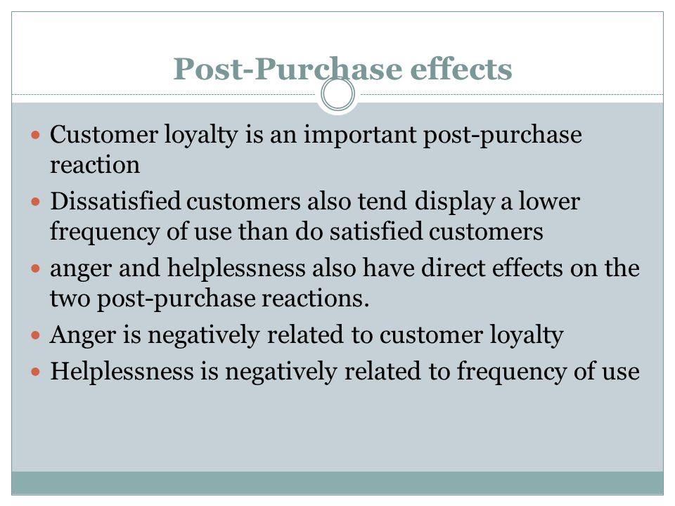 Post-Purchase effects Customer loyalty is an important post-purchase reaction Dissatisfied customers also tend display a lower frequency of use than do satisfied customers anger and helplessness also have direct effects on the two post-purchase reactions.