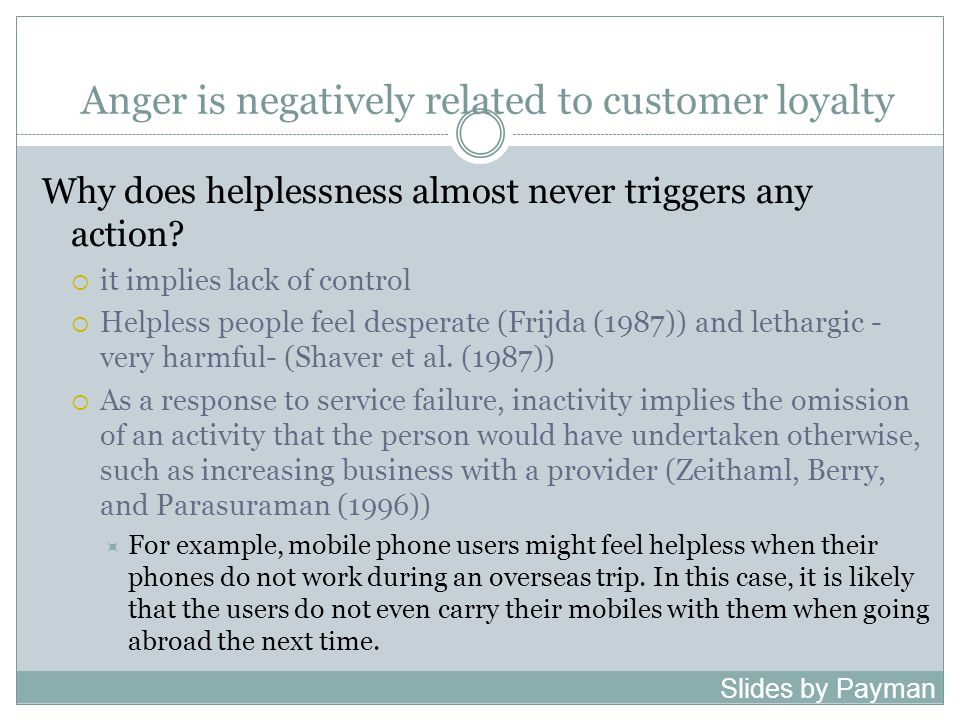 Anger is negatively related to customer loyalty Why does helplessness almost never triggers any action.
