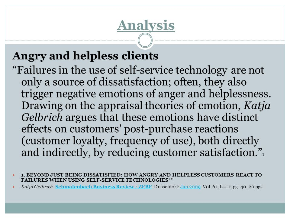 Analysis Angry and helpless clients Failures in the use of self-service technology are not only a source of dissatisfaction; often, they also trigger negative emotions of anger and helplessness.