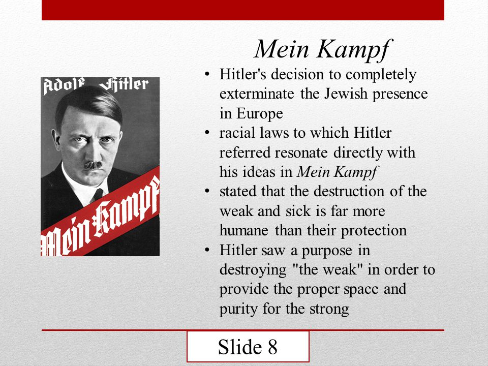 Mein Kampf Hitler s decision to completely exterminate the Jewish presence in Europe racial laws to which Hitler referred resonate directly with his ideas in Mein Kampf stated that the destruction of the weak and sick is far more humane than their protection Hitler saw a purpose in destroying the weak in order to provide the proper space and purity for the strong Slide 8