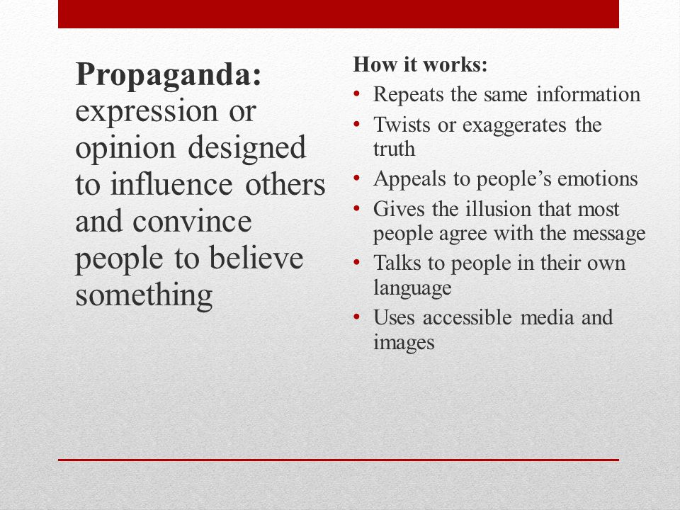Propaganda: expression or opinion designed to influence others and convince people to believe something How it works: Repeats the same information Twists or exaggerates the truth Appeals to people's emotions Gives the illusion that most people agree with the message Talks to people in their own language Uses accessible media and images