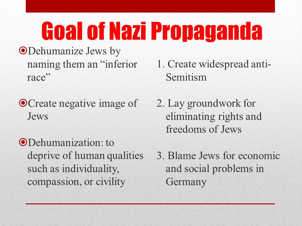 Goal of Nazi Propaganda  Dehumanize Jews by naming them an inferior race  Create negative image of Jews  Dehumanization: to deprive of human qualities such as individuality, compassion, or civility 1.