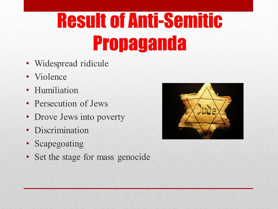 Result of Anti-Semitic Propaganda Widespread ridicule Violence Humiliation Persecution of Jews Drove Jews into poverty Discrimination Scapegoating Set the stage for mass genocide