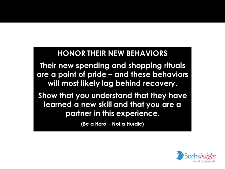 HONOR THEIR NEW BEHAVIORS Their new spending and shopping rituals are a point of pride – and these behaviors will most likely lag behind recovery.