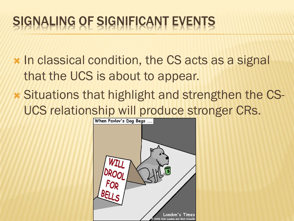 In classical condition, the CS acts as a signal that the UCS is about to appear.  Situations that highlight and strengthen the CS- UCS relationship