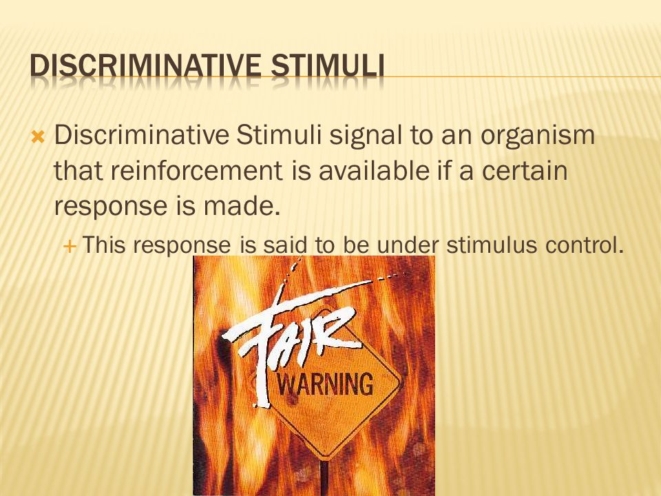  Discriminative Stimuli signal to an organism that reinforcement is available if a certain response is made.  This response is said to be under stim