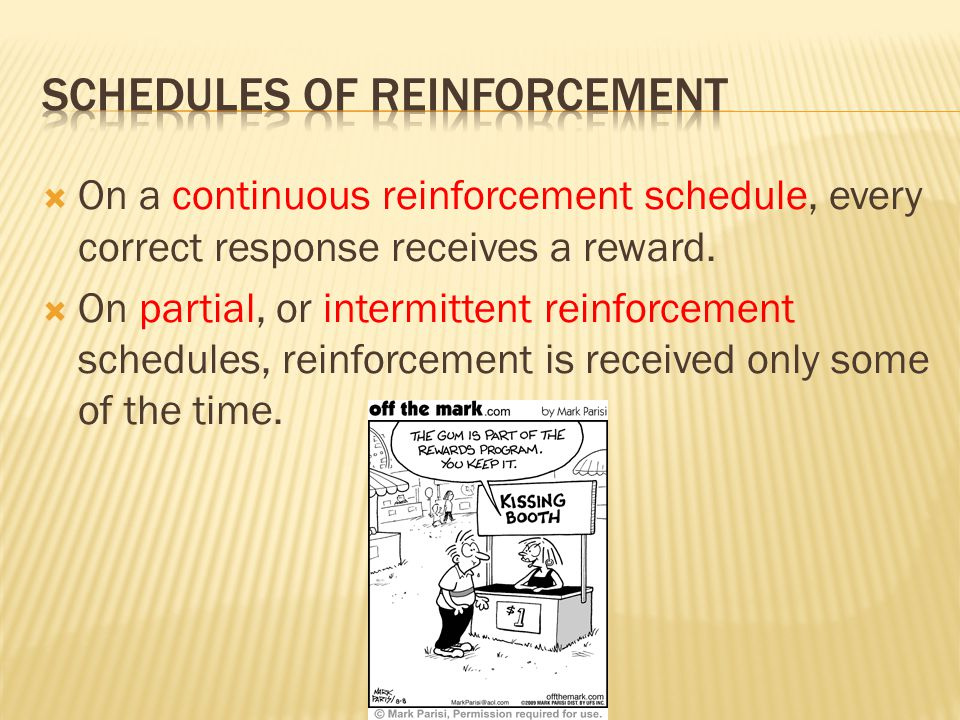  On a continuous reinforcement schedule, every correct response receives a reward.  On partial, or intermittent reinforcement schedules, reinforceme
