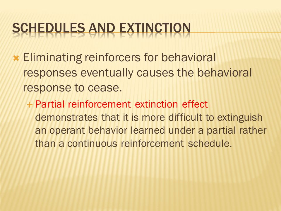  Eliminating reinforcers for behavioral responses eventually causes the behavioral response to cease.  Partial reinforcement extinction effect demon