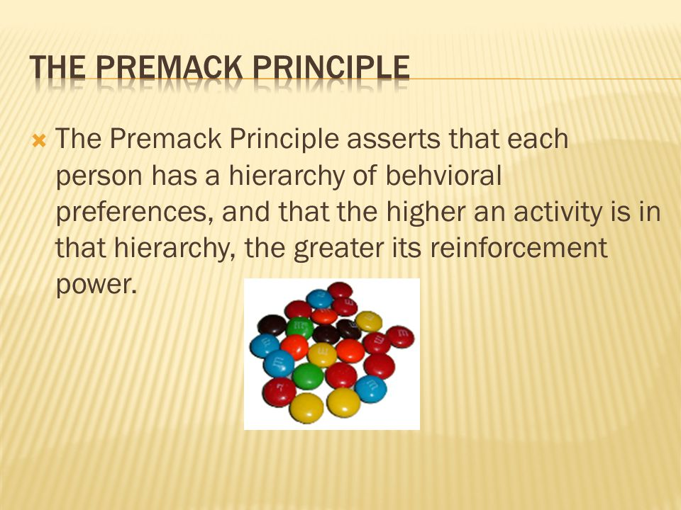 The Premack Principle asserts that each person has a hierarchy of behvioral preferences, and that the higher an activity is in that hierarchy, the g