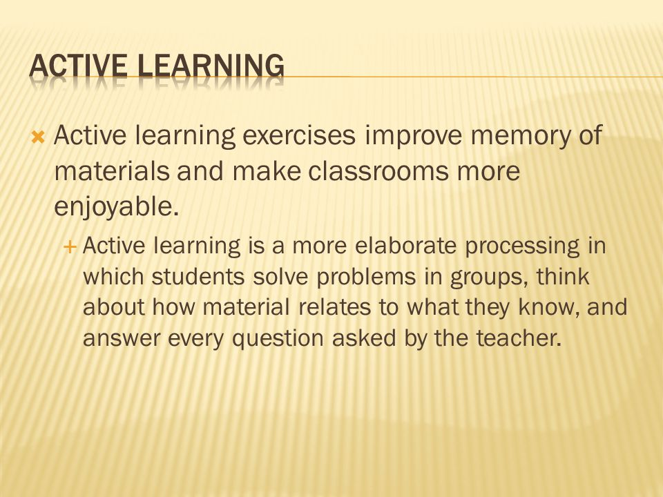  Active learning exercises improve memory of materials and make classrooms more enjoyable.  Active learning is a more elaborate processing in which
