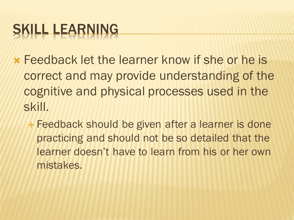  Feedback let the learner know if she or he is correct and may provide understanding of the cognitive and physical processes used in the skill.  Fee