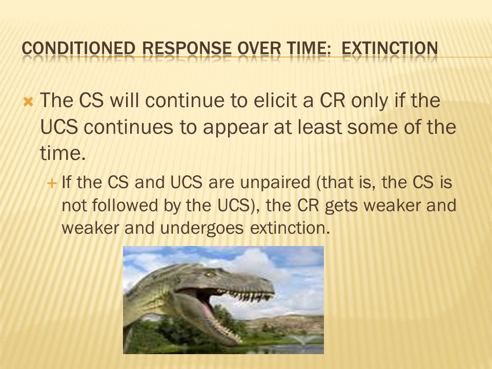  The CS will continue to elicit a CR only if the UCS continues to appear at least some of the time.  If the CS and UCS are unpaired (that is, the CS