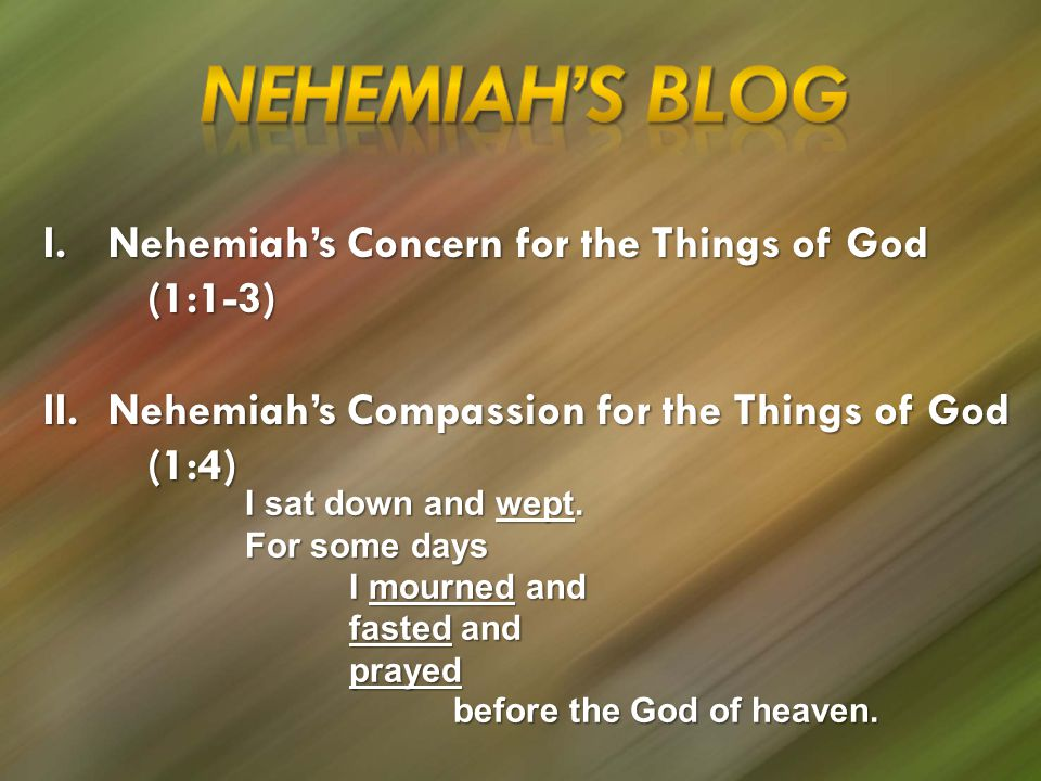 I.Nehemiah's Concern for the Things of God (1:1-3) II.Nehemiah's Compassion for the Things of God (1:4) I sat down and wept.