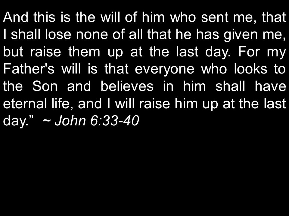And this is the will of him who sent me, that I shall lose none of all that he has given me, but raise them up at the last day.