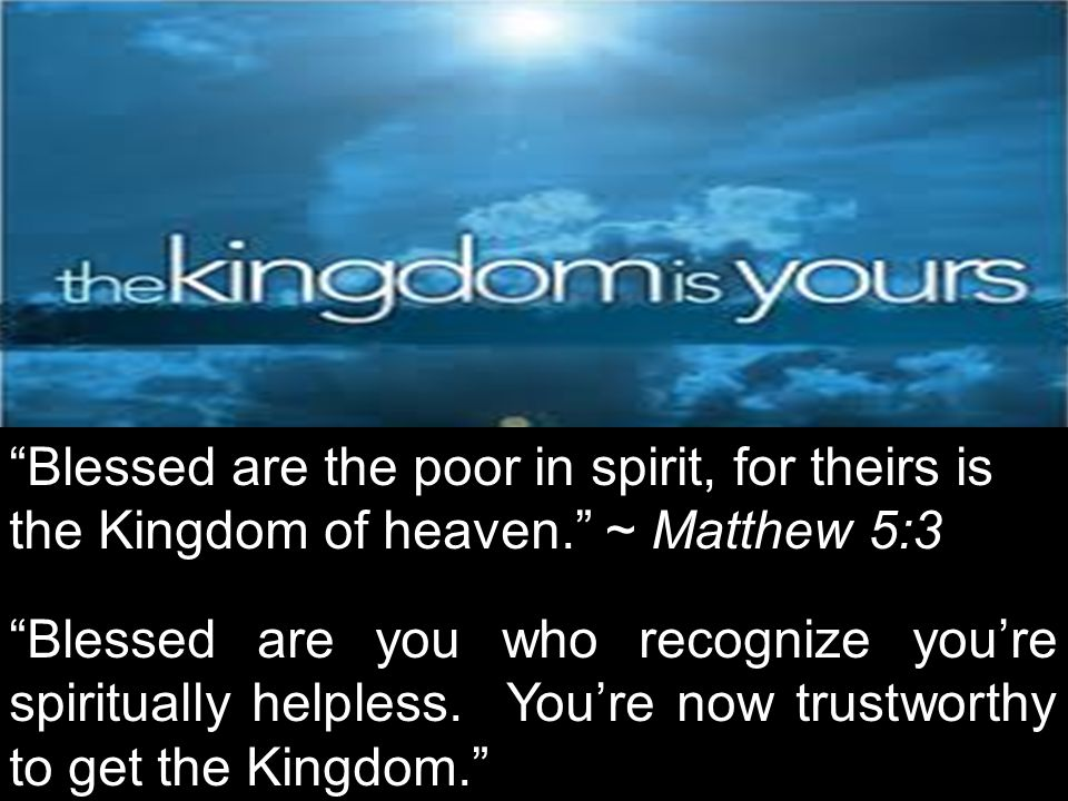 Blessed are the poor in spirit, for theirs is the Kingdom of heaven. ~ Matthew 5:3 Blessed are you who recognize you're spiritually helpless.