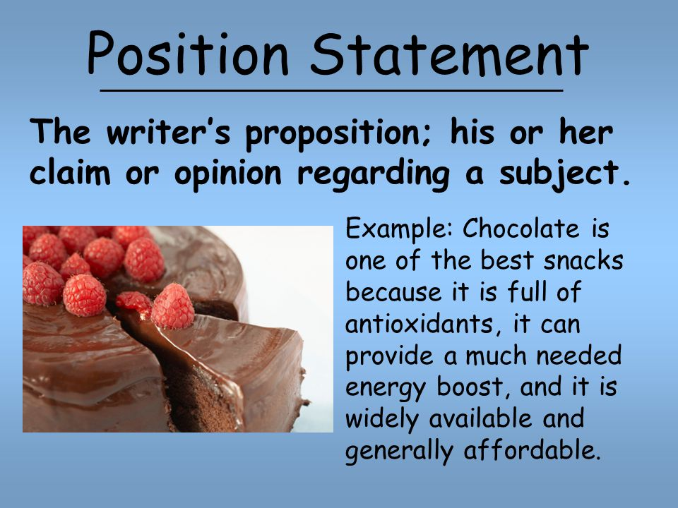 Position Statement Example: Chocolate is one of the best snacks because it is full of antioxidants, it can provide a much needed energy boost, and it is widely available and generally affordable.