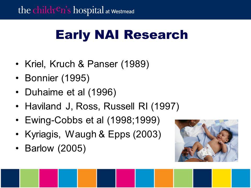 Early NAI Research Kriel, Kruch & Panser (1989) Bonnier (1995) Duhaime et al (1996) Haviland J, Ross, Russell RI (1997) Ewing-Cobbs et al (1998;1999) Kyriagis, Waugh & Epps (2003) Barlow (2005)