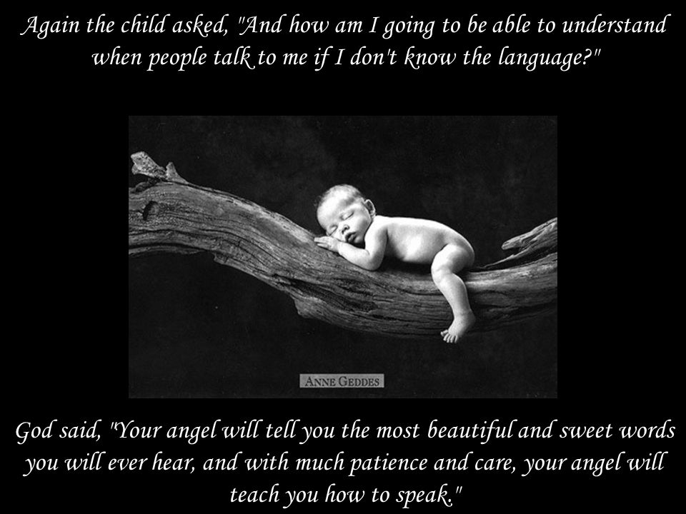 Again the child asked, And how am I going to be able to understand when people talk to me if I don t know the language God said, Your angel will tell you the most beautiful and sweet words you will ever hear, and with much patience and care, your angel will teach you how to speak.