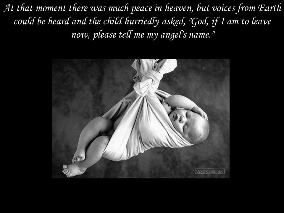 At that moment there was much peace in heaven, but voices from Earth could be heard and the child hurriedly asked, God, if I am to leave now, please tell me my angel s name.