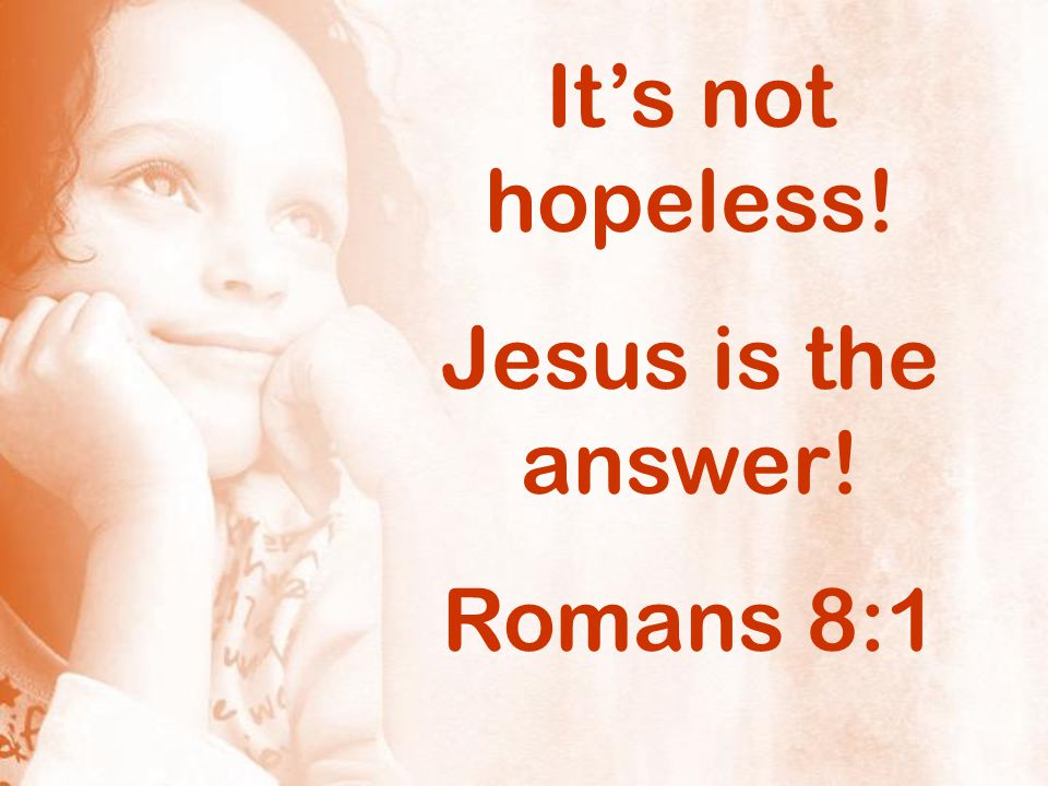 It's not hopeless! Jesus is the answer! Romans 8:1