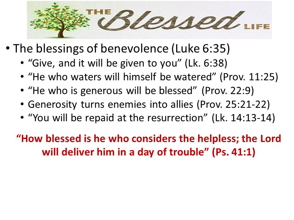 The blessings of benevolence (Luke 6:35) Give, and it will be given to you (Lk.