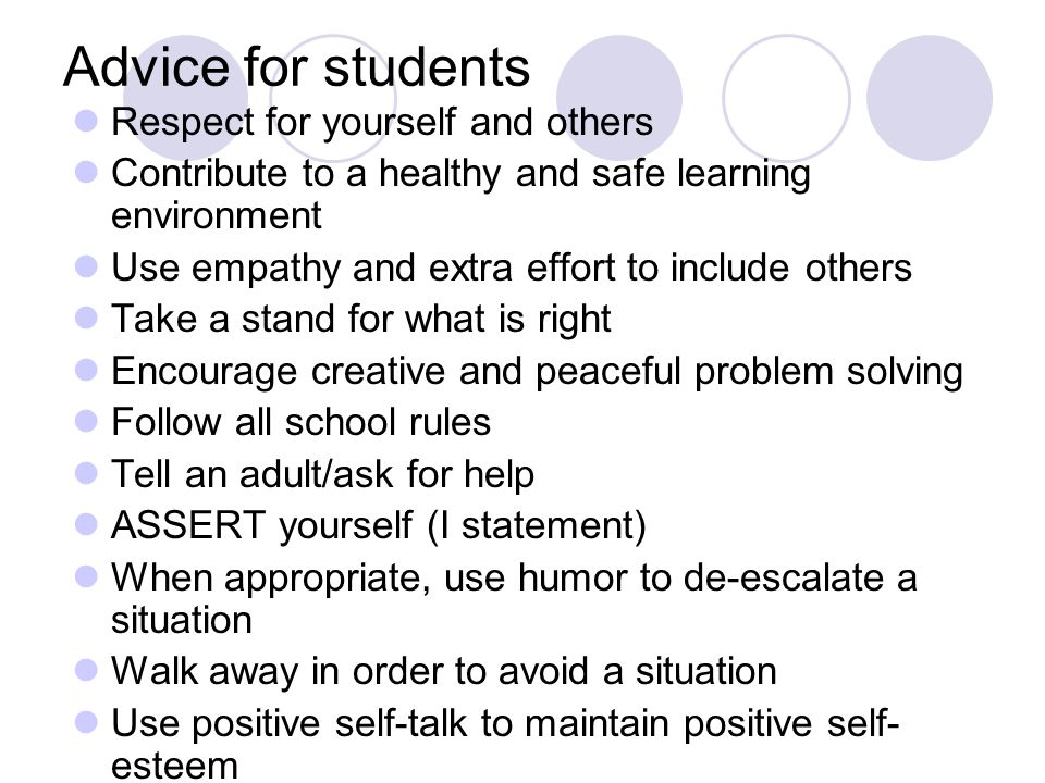 Advice for students Respect for yourself and others Contribute to a healthy and safe learning environment Use empathy and extra effort to include others Take a stand for what is right Encourage creative and peaceful problem solving Follow all school rules Tell an adult/ask for help ASSERT yourself (I statement) When appropriate, use humor to de-escalate a situation Walk away in order to avoid a situation Use positive self-talk to maintain positive self- esteem
