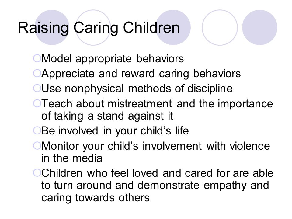 Raising Caring Children  Model appropriate behaviors  Appreciate and reward caring behaviors  Use nonphysical methods of discipline  Teach about mistreatment and the importance of taking a stand against it  Be involved in your child's life  Monitor your child's involvement with violence in the media  Children who feel loved and cared for are able to turn around and demonstrate empathy and caring towards others