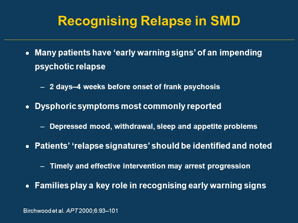 Recognising Relapse in SMD  Many patients have 'early warning signs' of an impending psychotic relapse –2 days–4 weeks before onset of frank psychosi