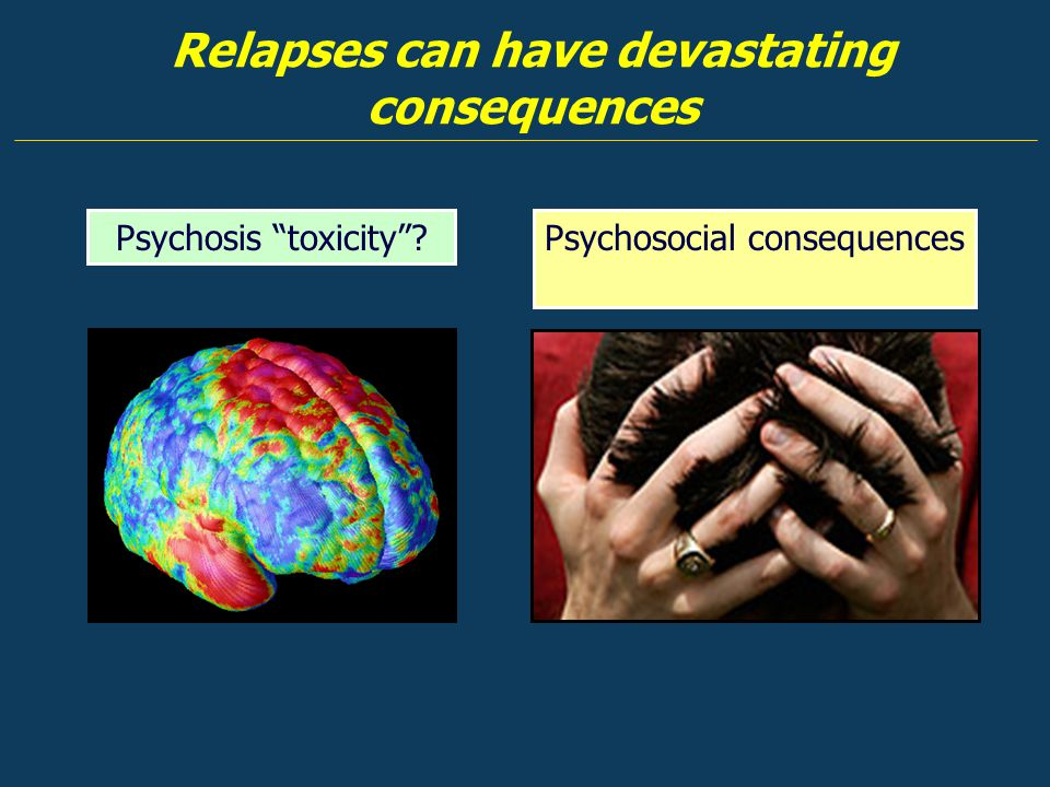 "Relapses can have devastating consequences Psychosocial consequencesPsychosis ""toxicity""?"