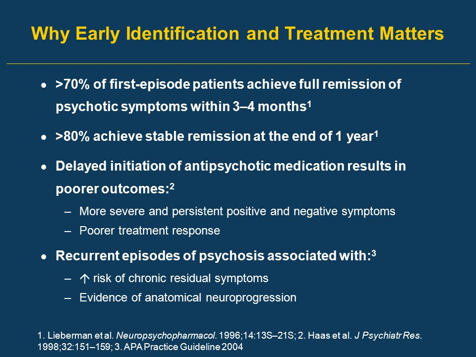 Why Early Identification and Treatment Matters  >70% of first-episode patients achieve full remission of psychotic symptoms within 3–4 months 1  >80