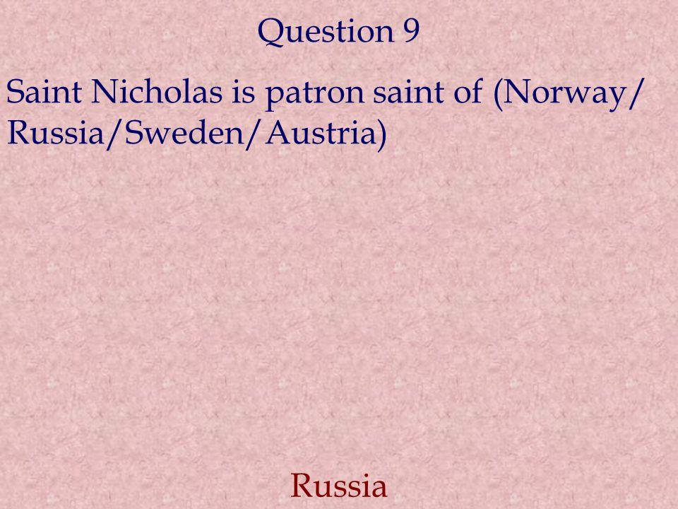 Question 9 Saint Nicholas is patron saint of (Norway/ Russia/Sweden/Austria) Russia