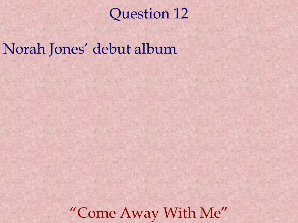 Question 12 Norah Jones' debut album Come Away With Me