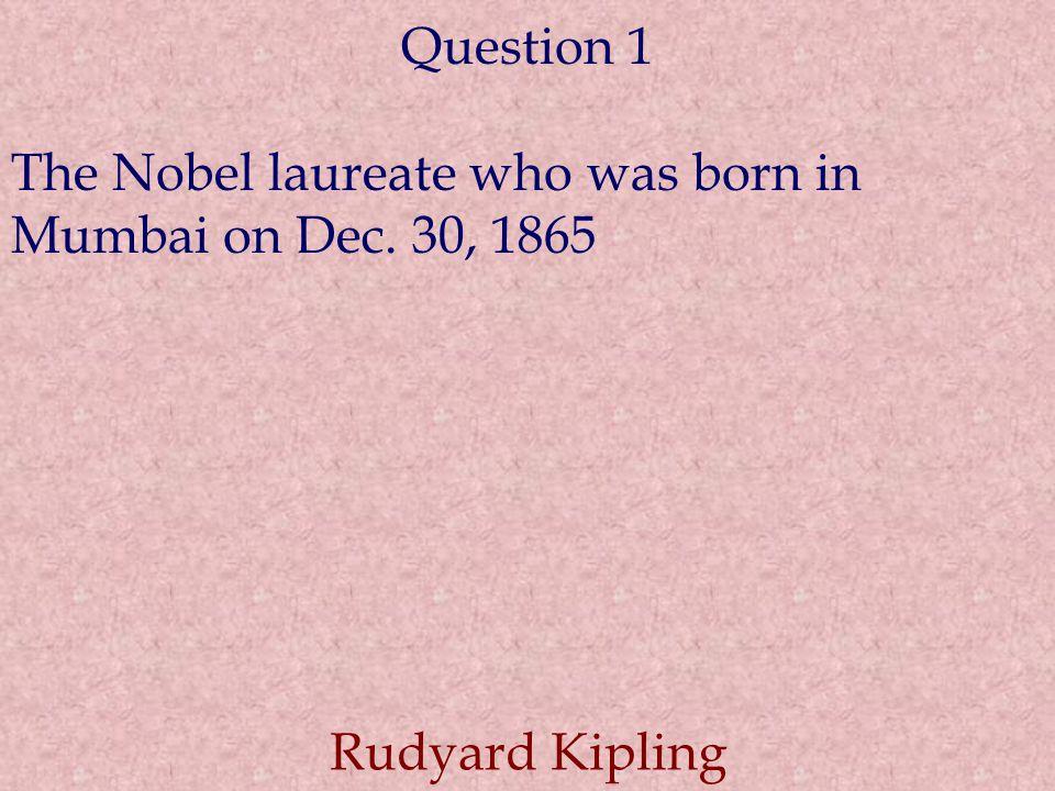 Question 1 The Nobel laureate who was born in Mumbai on Dec. 30, 1865 Rudyard Kipling