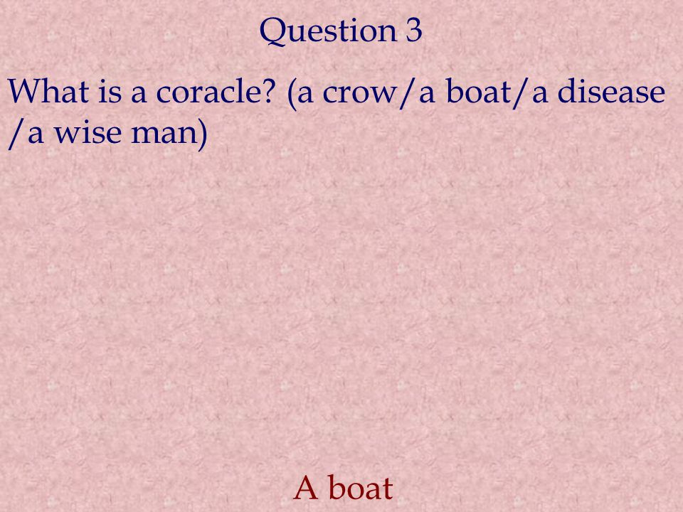 Question 3 What is a coracle? (a crow/a boat/a disease /a wise man) A boat