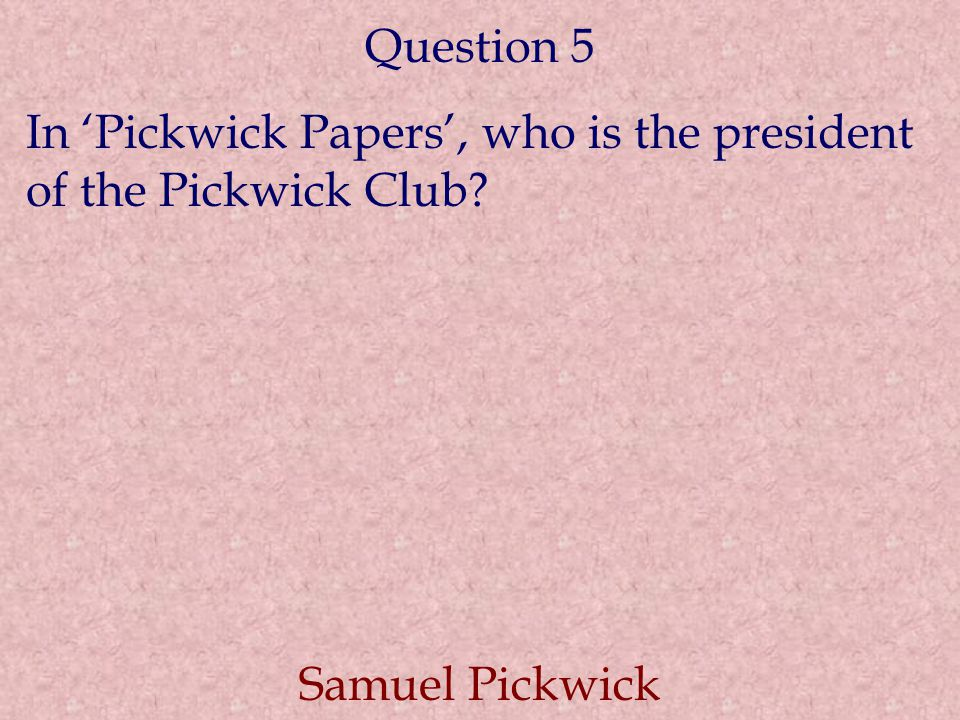 Question 5 In 'Pickwick Papers', who is the president of the Pickwick Club? Samuel Pickwick