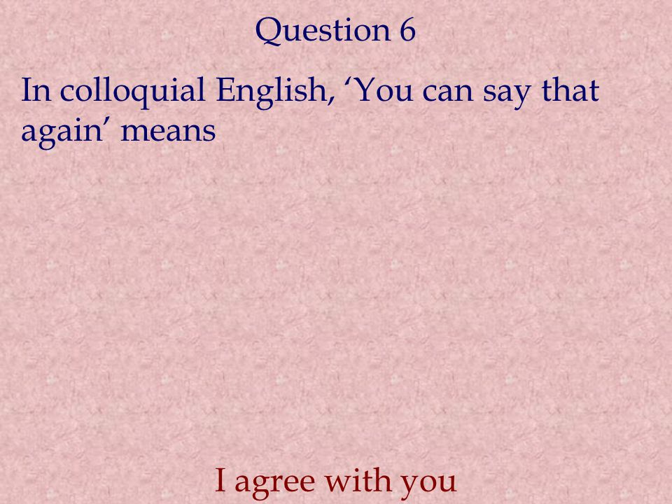 Question 6 In colloquial English, 'You can say that again' means I agree with you