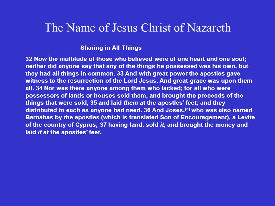 The Name of Jesus Christ of Nazareth Sharing in All Things 32 Now the multitude of those who believed were of one heart and one soul; neither did anyone say that any of the things he possessed was his own, but they had all things in common.